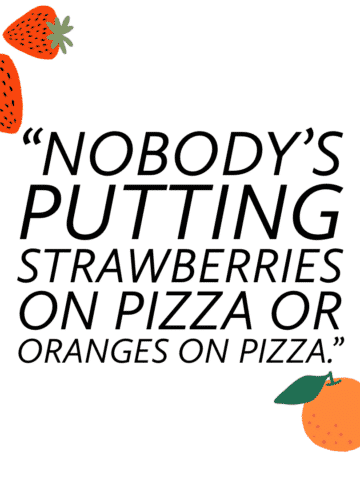 """graphic that reads: """"Nobody's putting strawberries on pizza or oranges on pizza."""""""