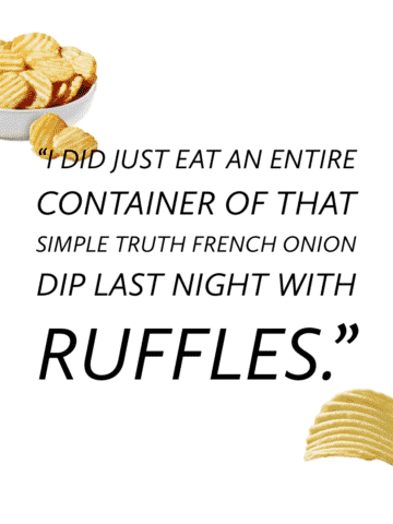 """""""I did just eat an entire container of that Simple Truth French Onion Dip last night with Ruffles."""""""
