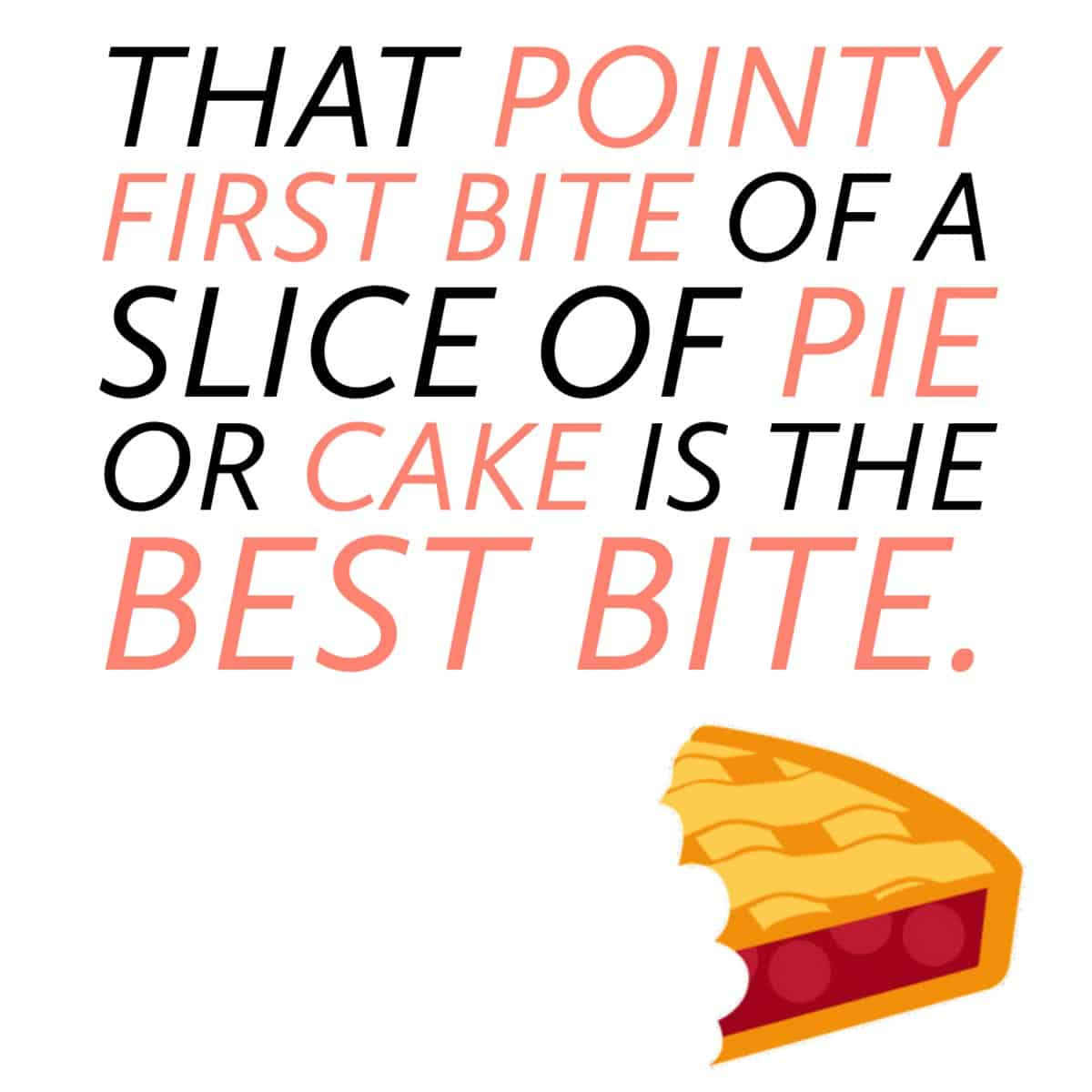 """graphic that reads: """"That pointy first bite of a slice of pie or cake is the best bite."""""""