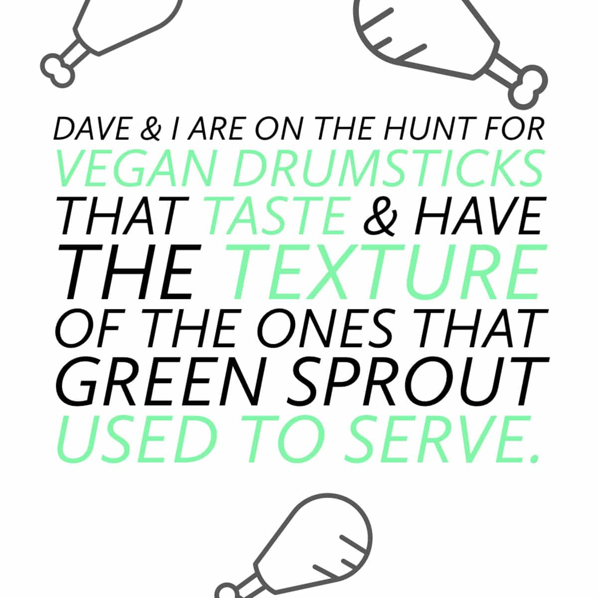 """graphic with text that reads: """"Dave and I are on the hunt for vegan drumsticks that taste and have the texture of the ones that Green Sprout used to serve."""""""